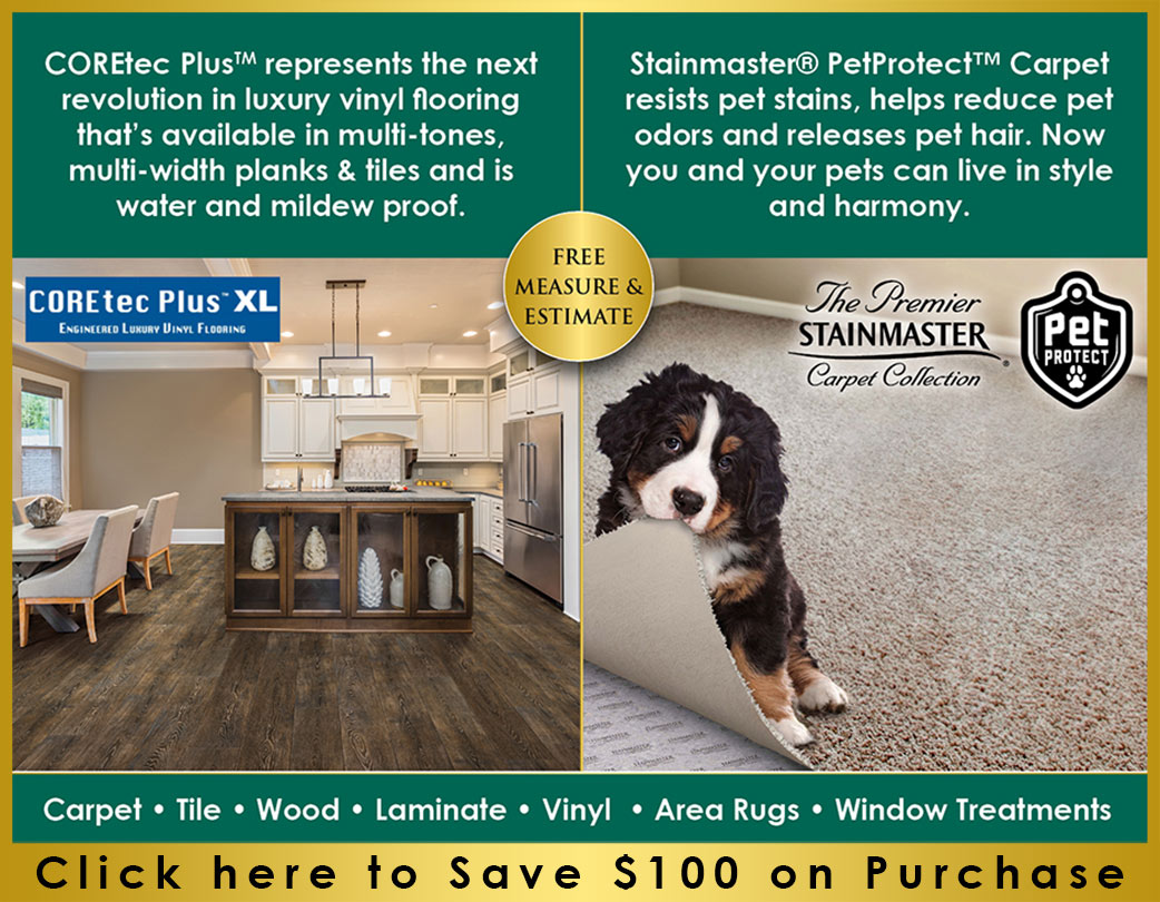 COREtec Plus™ represents the next revolution in luxury vinyl flooring that's available in multi-tones, milti-width planks & tiles and is water and mildew proof.  Stainmaster® PetProtect™ Carpet resists pet stains, helps reduce pet odors and releases pet hair.  Now you and your pets can live in style and harmony.  Click here to Save $100 on purchase!
